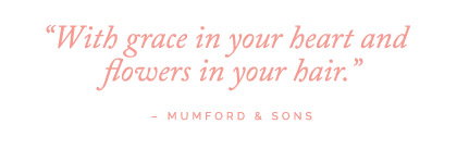 With grace in your heart and flowers in your hair - Mumford & Sons